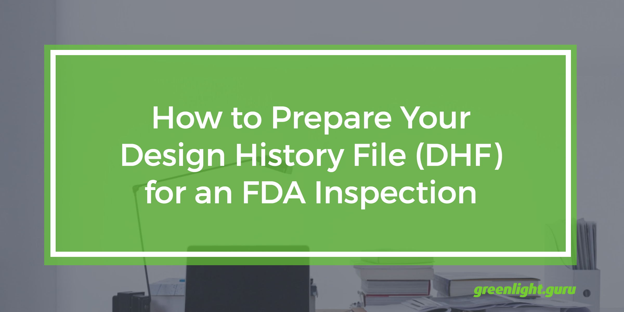 How to Prepare Your Design History File (DHF) for an FDA Inspection - Featured Image