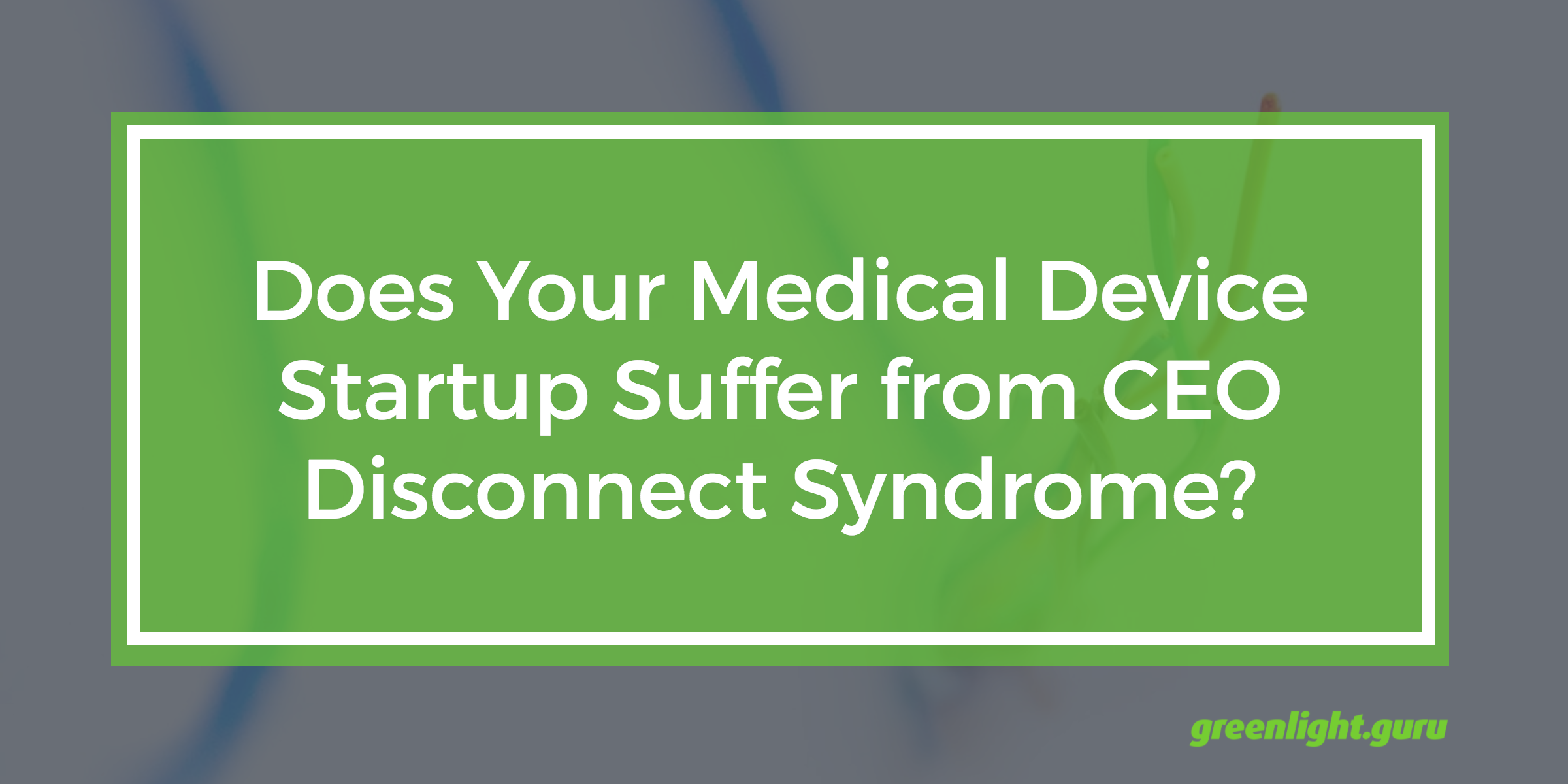 Does Your Medical Device Startup Suffer from CEO Disconnect Syndrome? - Featured Image